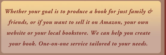 Whether your goal is to produce a book for just family & friends, or if you want to sell it on Amazon, your own website or your local bookstore. We can help you create your book. One-on-one service tailored to your needs.